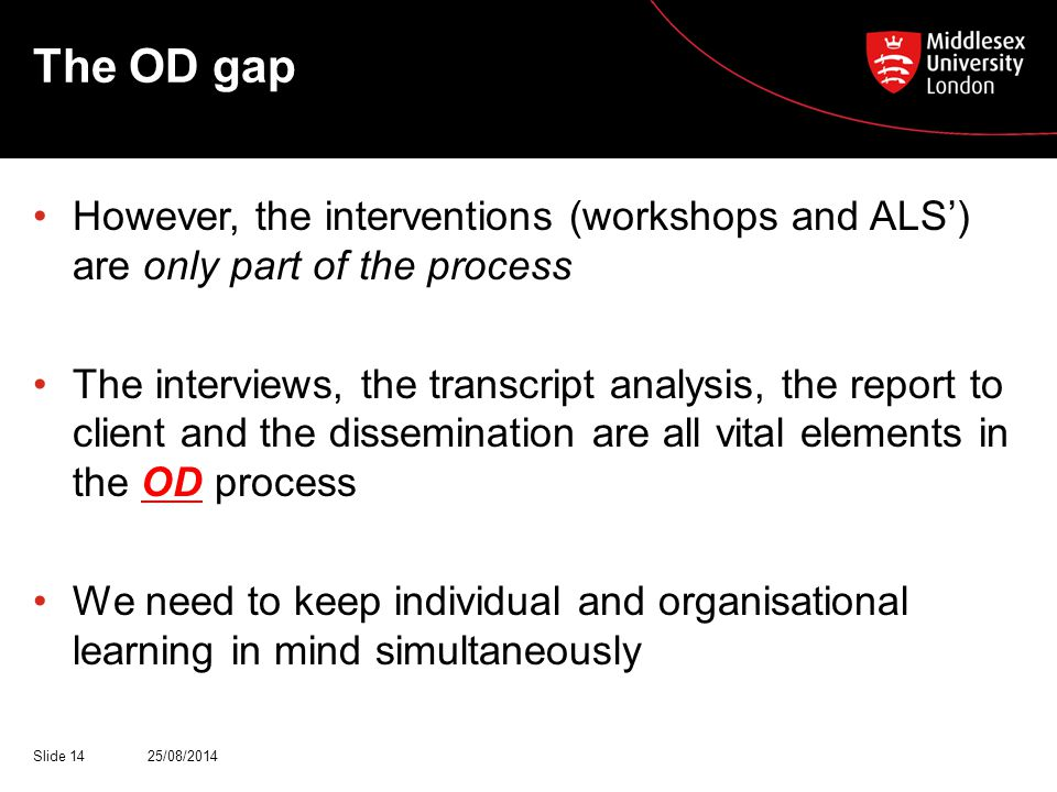 The OD gap However, the interventions (workshops and ALS') are only part of the process The interviews, the transcript analysis, the report to client and the dissemination are all vital elements in the OD process We need to keep individual and organisational learning in mind simultaneously 25/08/2014Slide 14