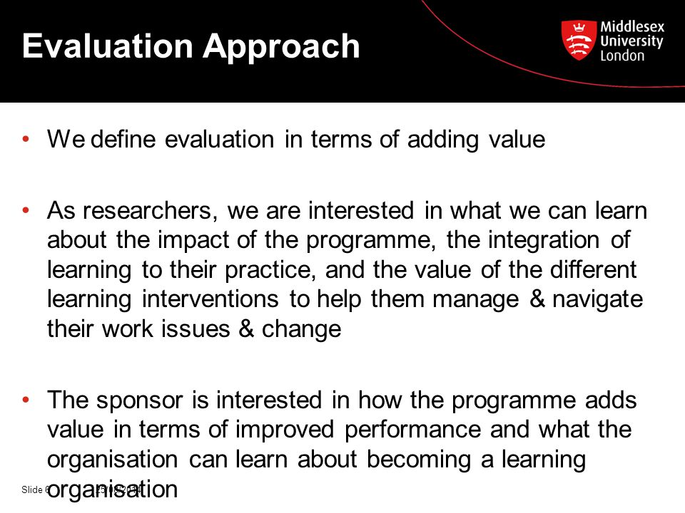 Evaluation Approach We define evaluation in terms of adding value As researchers, we are interested in what we can learn about the impact of the programme, the integration of learning to their practice, and the value of the different learning interventions to help them manage & navigate their work issues & change The sponsor is interested in how the programme adds value in terms of improved performance and what the organisation can learn about becoming a learning organisation 25/08/2014Slide 6