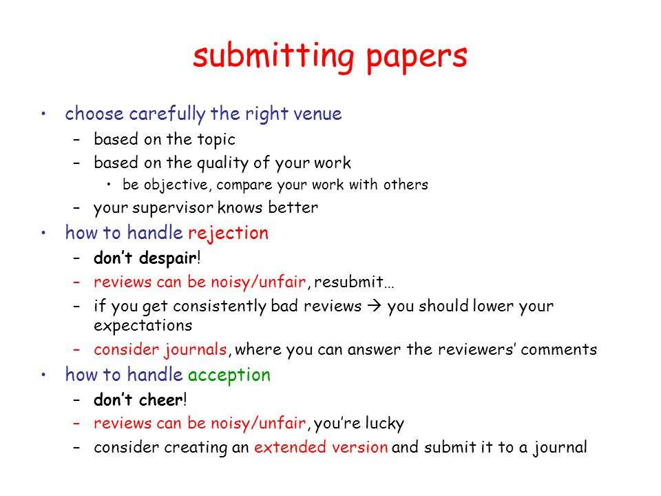 submitting papers choose carefully the right venue –based on the topic –based on the quality of your work be objective, compare your work with others –your supervisor knows better how to handle rejection –don't despair.
