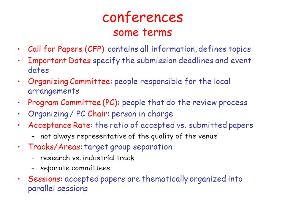 conferences some terms Call for Papers (CFP) contains all information, defines topics Important Dates specify the submission deadlines and event dates Organizing Committee: people responsible for the local arrangements Program Committee (PC): people that do the review process Organizing / PC Chair: person in charge Acceptance Rate: the ratio of accepted vs.