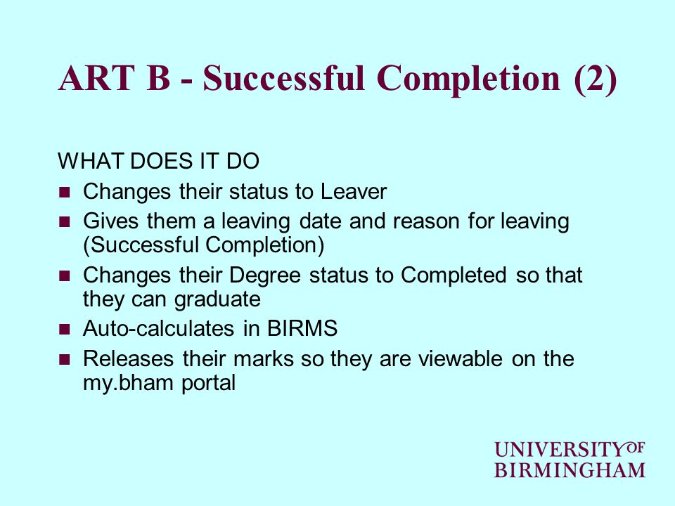 ART B - Successful Completion (2) WHAT DOES IT DO Changes their status to Leaver Gives them a leaving date and reason for leaving (Successful Completion) Changes their Degree status to Completed so that they can graduate Auto-calculates in BIRMS Releases their marks so they are viewable on the my.bham portal