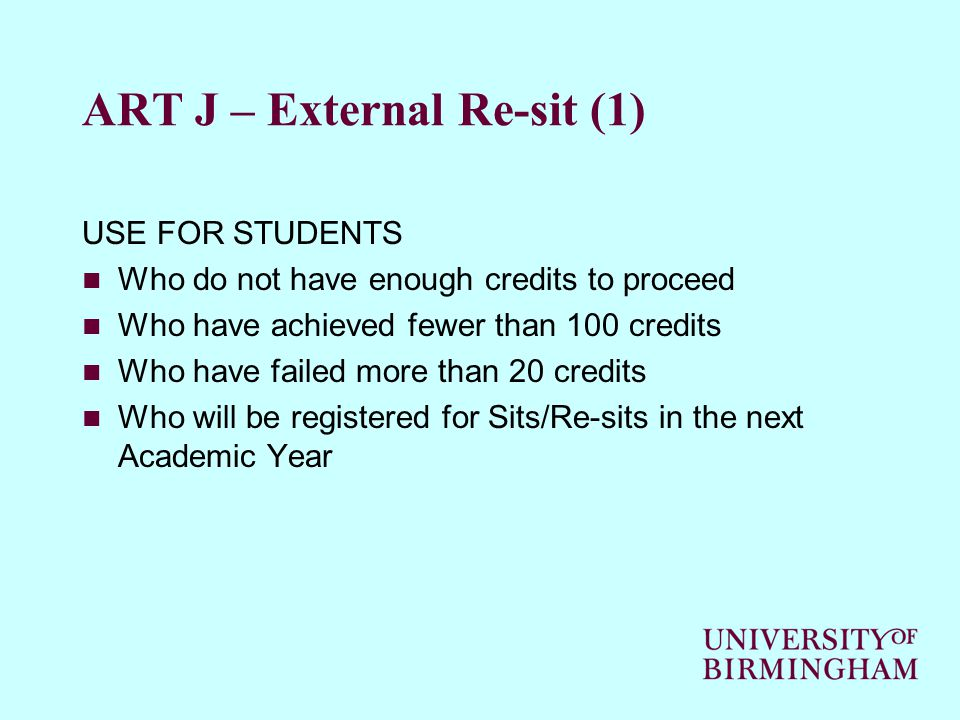 ART J – External Re-sit (1) USE FOR STUDENTS Who do not have enough credits to proceed Who have achieved fewer than 100 credits Who have failed more than 20 credits Who will be registered for Sits/Re-sits in the next Academic Year