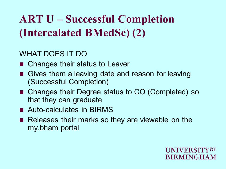 ART U – Successful Completion (Intercalated BMedSc) (2) WHAT DOES IT DO Changes their status to Leaver Gives them a leaving date and reason for leaving (Successful Completion) Changes their Degree status to CO (Completed) so that they can graduate Auto-calculates in BIRMS Releases their marks so they are viewable on the my.bham portal