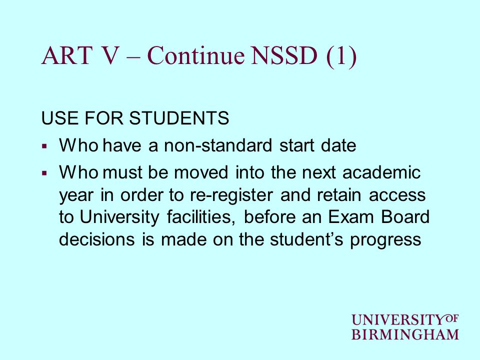 ART V – Continue NSSD (1) USE FOR STUDENTS  Who have a non-standard start date  Who must be moved into the next academic year in order to re-register and retain access to University facilities, before an Exam Board decisions is made on the student's progress