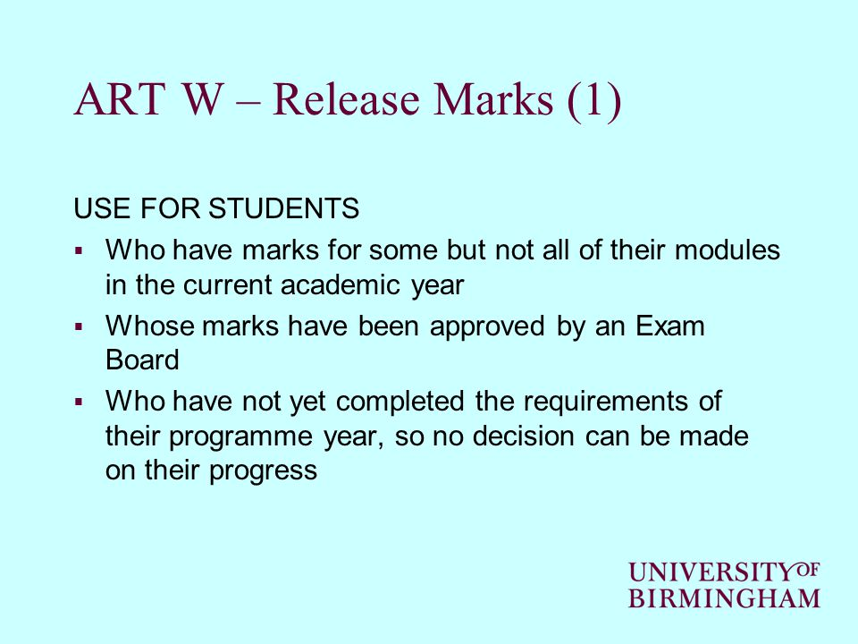 ART W – Release Marks (1) USE FOR STUDENTS  Who have marks for some but not all of their modules in the current academic year  Whose marks have been approved by an Exam Board  Who have not yet completed the requirements of their programme year, so no decision can be made on their progress