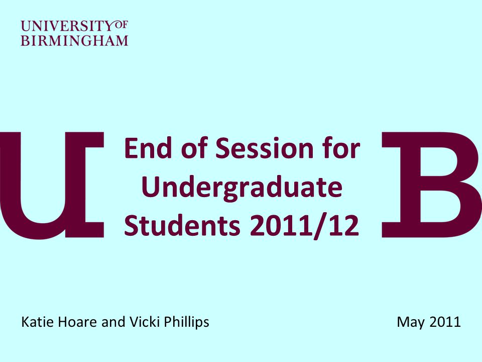 End of Session for Undergraduate Students 2011/12 Katie Hoare and Vicki Phillips May 2011