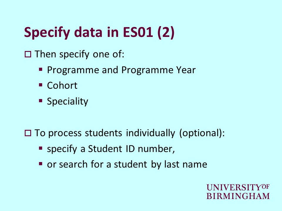 Specify data in ES01 (2)  Then specify one of:  Programme and Programme Year  Cohort  Speciality  To process students individually (optional):  specify a Student ID number,  or search for a student by last name