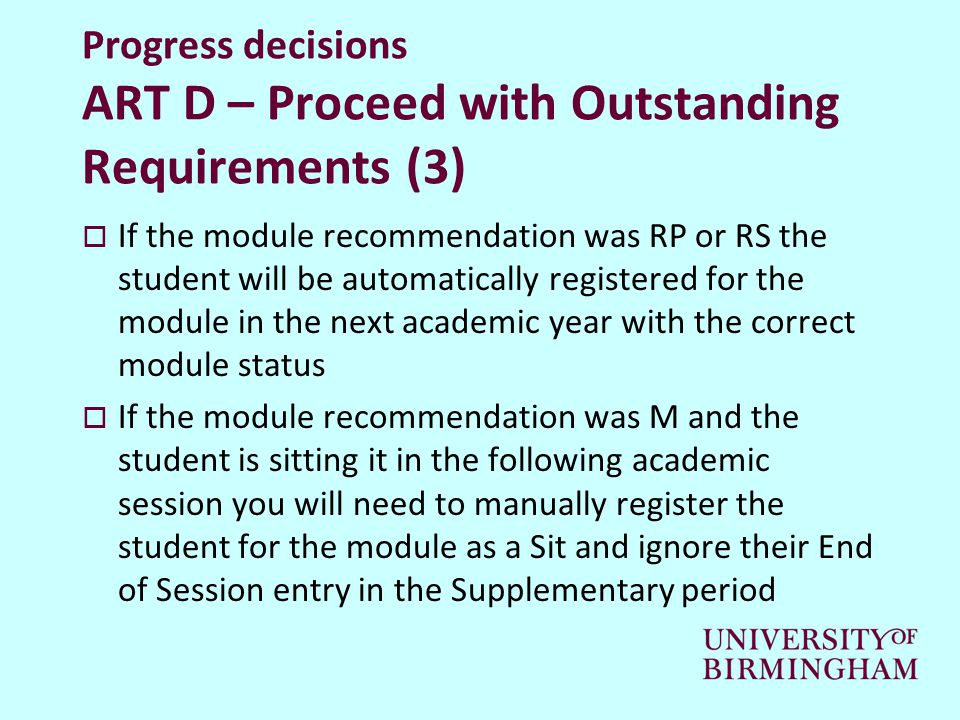 Progress decisions ART D – Proceed with Outstanding Requirements (3)  If the module recommendation was RP or RS the student will be automatically registered for the module in the next academic year with the correct module status  If the module recommendation was M and the student is sitting it in the following academic session you will need to manually register the student for the module as a Sit and ignore their End of Session entry in the Supplementary period