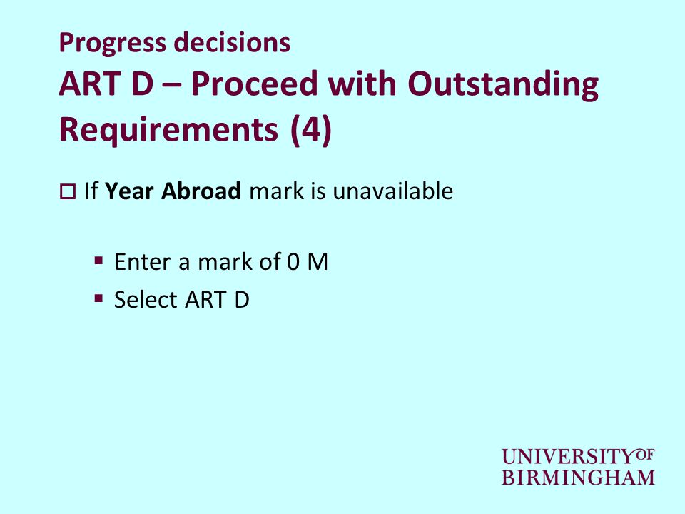Progress decisions ART D – Proceed with Outstanding Requirements (4)  If Year Abroad mark is unavailable  Enter a mark of 0 M  Select ART D