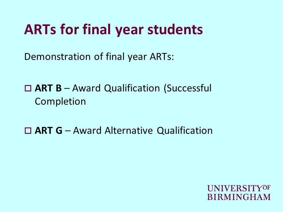 ARTs for final year students Demonstration of final year ARTs:  ART B – Award Qualification (Successful Completion  ART G – Award Alternative Qualification