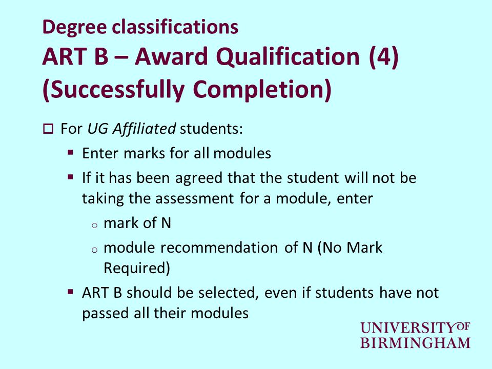 Degree classifications ART B – Award Qualification (4) (Successfully Completion)  For UG Affiliated students:  Enter marks for all modules  If it has been agreed that the student will not be taking the assessment for a module, enter o mark of N o module recommendation of N (No Mark Required)  ART B should be selected, even if students have not passed all their modules