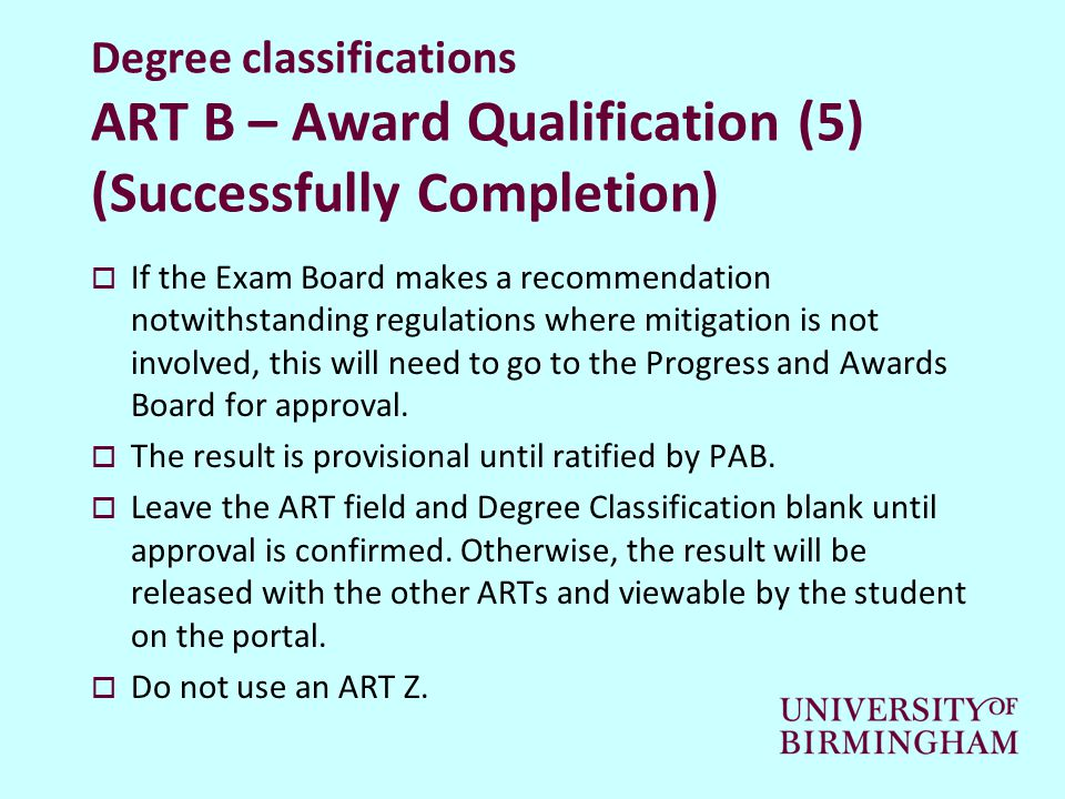 Degree classifications ART B – Award Qualification (5) (Successfully Completion)  If the Exam Board makes a recommendation notwithstanding regulations where mitigation is not involved, this will need to go to the Progress and Awards Board for approval.