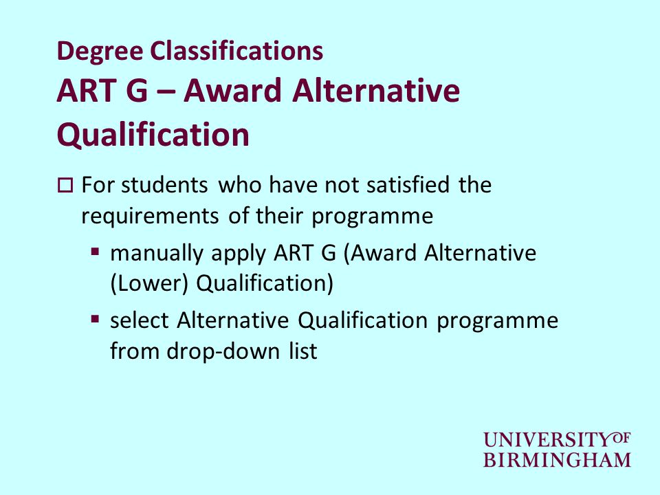 Degree Classifications ART G – Award Alternative Qualification  For students who have not satisfied the requirements of their programme  manually apply ART G (Award Alternative (Lower) Qualification)  select Alternative Qualification programme from drop-down list