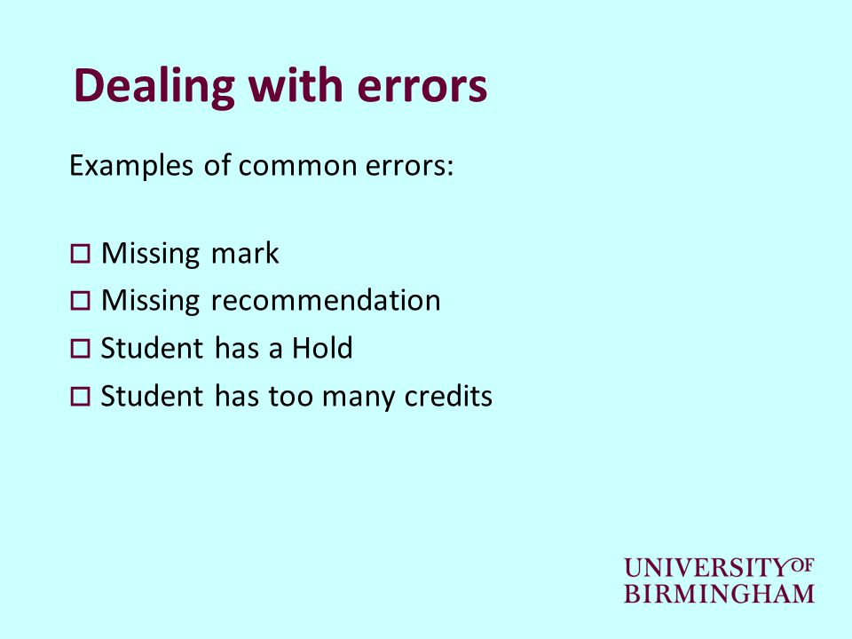 Dealing with errors Examples of common errors:  Missing mark  Missing recommendation  Student has a Hold  Student has too many credits