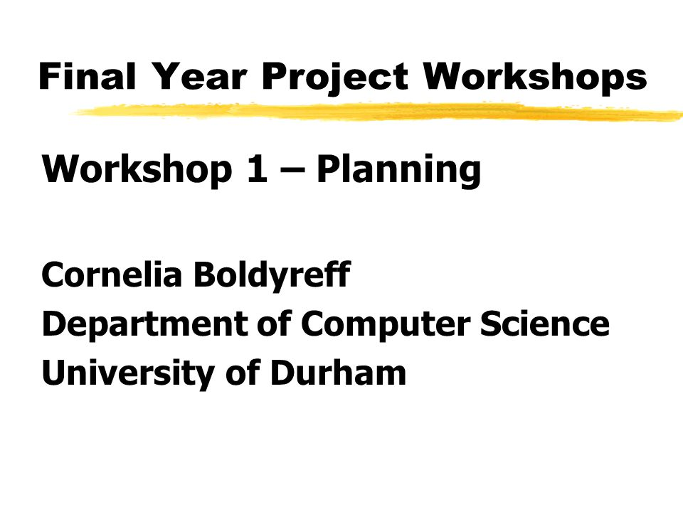 Final Year Project Workshops Workshop 1 – Planning Cornelia Boldyreff Department of Computer Science University of Durham