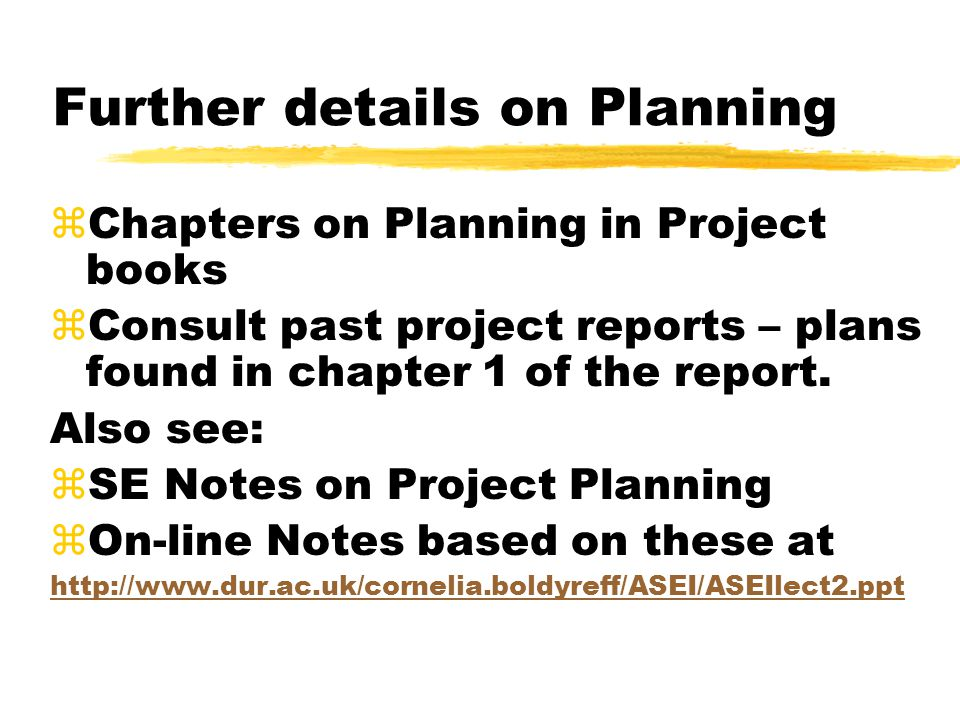 Further details on Planning zChapters on Planning in Project books zConsult past project reports – plans found in chapter 1 of the report. Also see: z