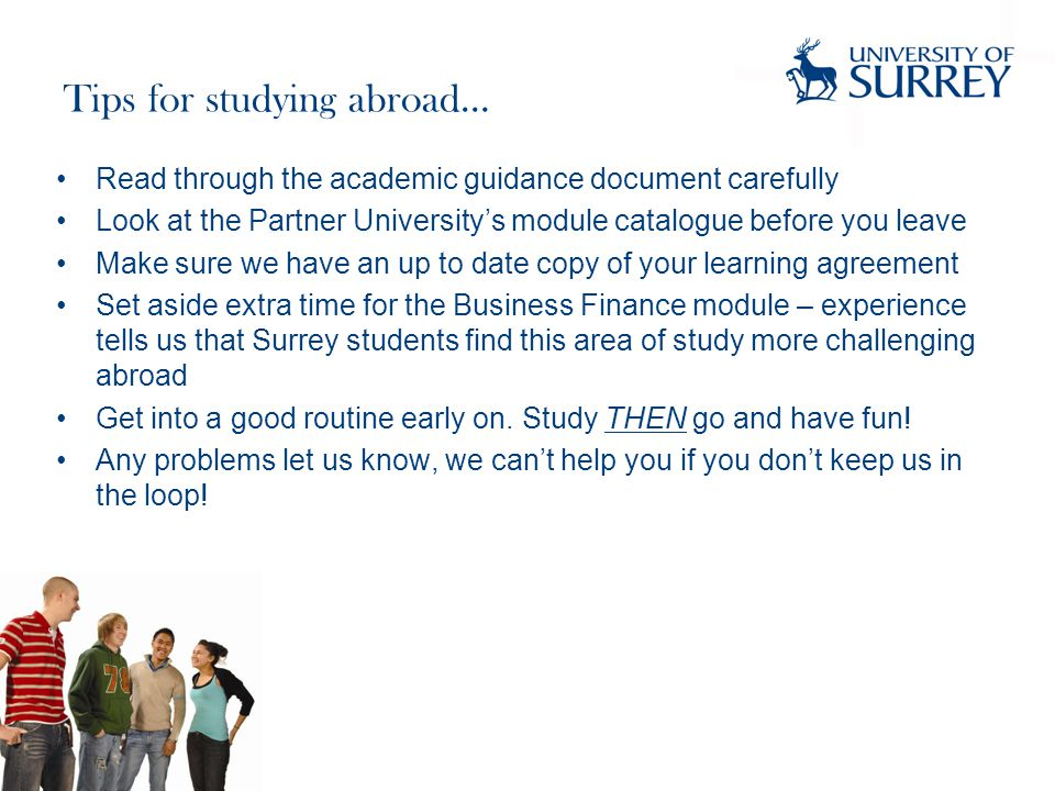 Tips for studying abroad… Read through the academic guidance document carefully Look at the Partner University's module catalogue before you leave Make sure we have an up to date copy of your learning agreement Set aside extra time for the Business Finance module – experience tells us that Surrey students find this area of study more challenging abroad Get into a good routine early on.