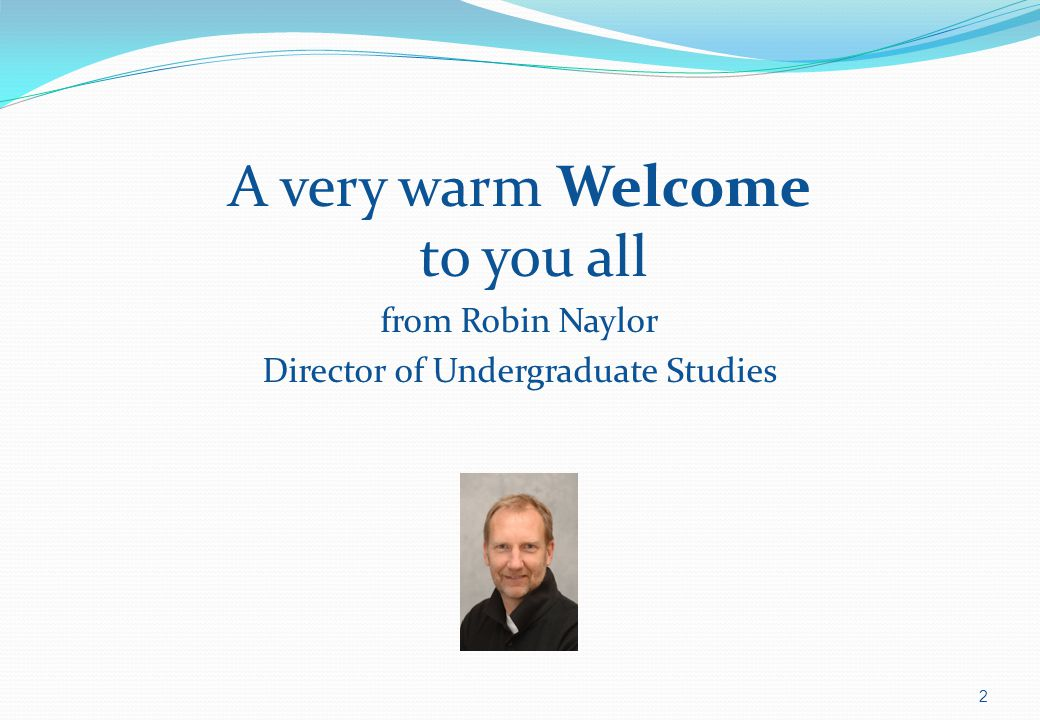 A very warm Welcome to you all from Robin Naylor Director of Undergraduate Studies 2