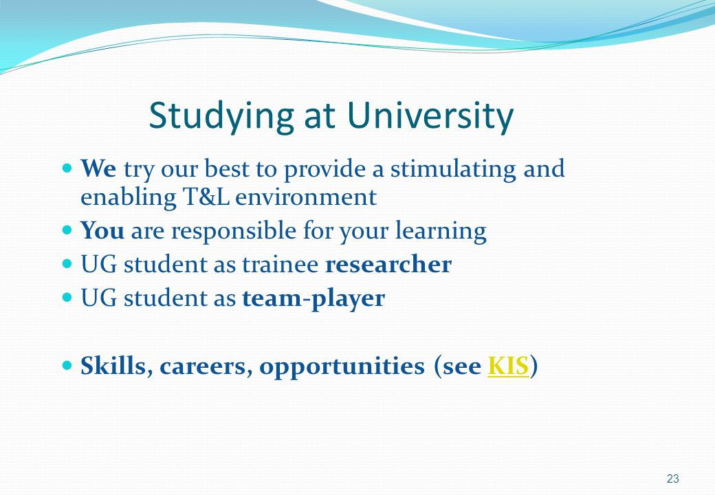 Studying at University We try our best to provide a stimulating and enabling T&L environment You are responsible for your learning UG student as trainee researcher UG student as team-player Skills, careers, opportunities (see KIS)KIS 23