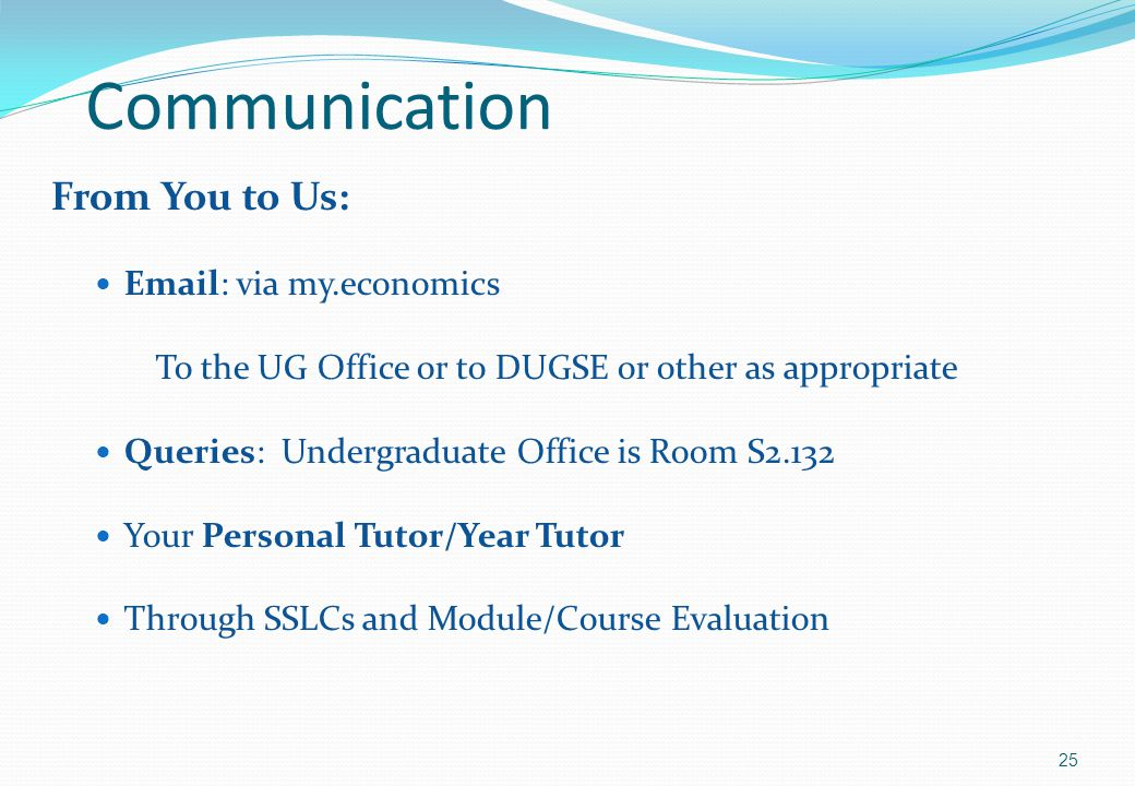 Communication From You to Us: Email: via my.economics To the UG Office or to DUGSE or other as appropriate Queries: Undergraduate Office is Room S2.132 Your Personal Tutor/Year Tutor Through SSLCs and Module/Course Evaluation 25