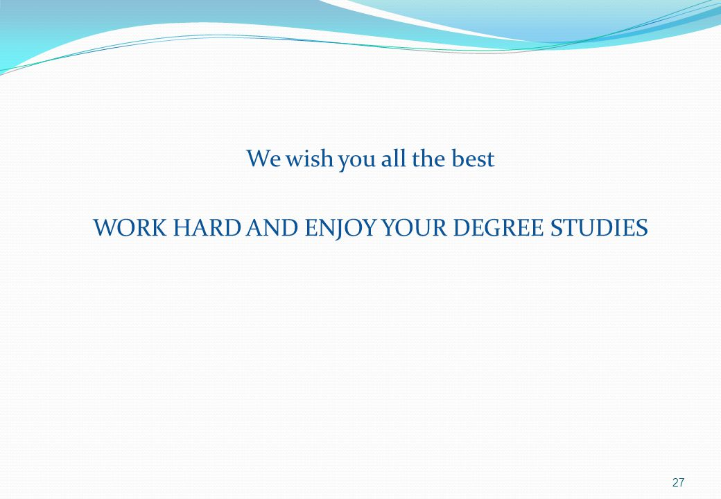 We wish you all the best WORK HARD AND ENJOY YOUR DEGREE STUDIES 27