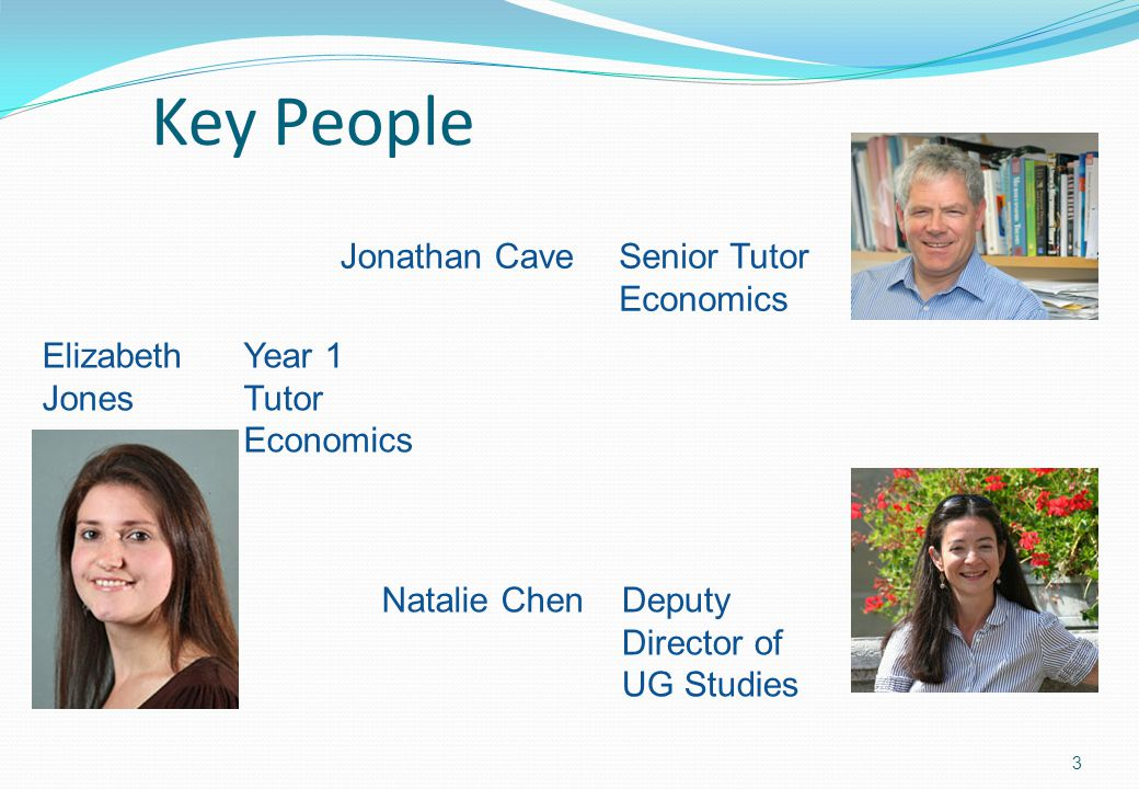 Key People 3 Jonathan CaveSenior Tutor Economics Natalie ChenDeputy Director of UG Studies Elizabeth Jones Year 1 Tutor Economics