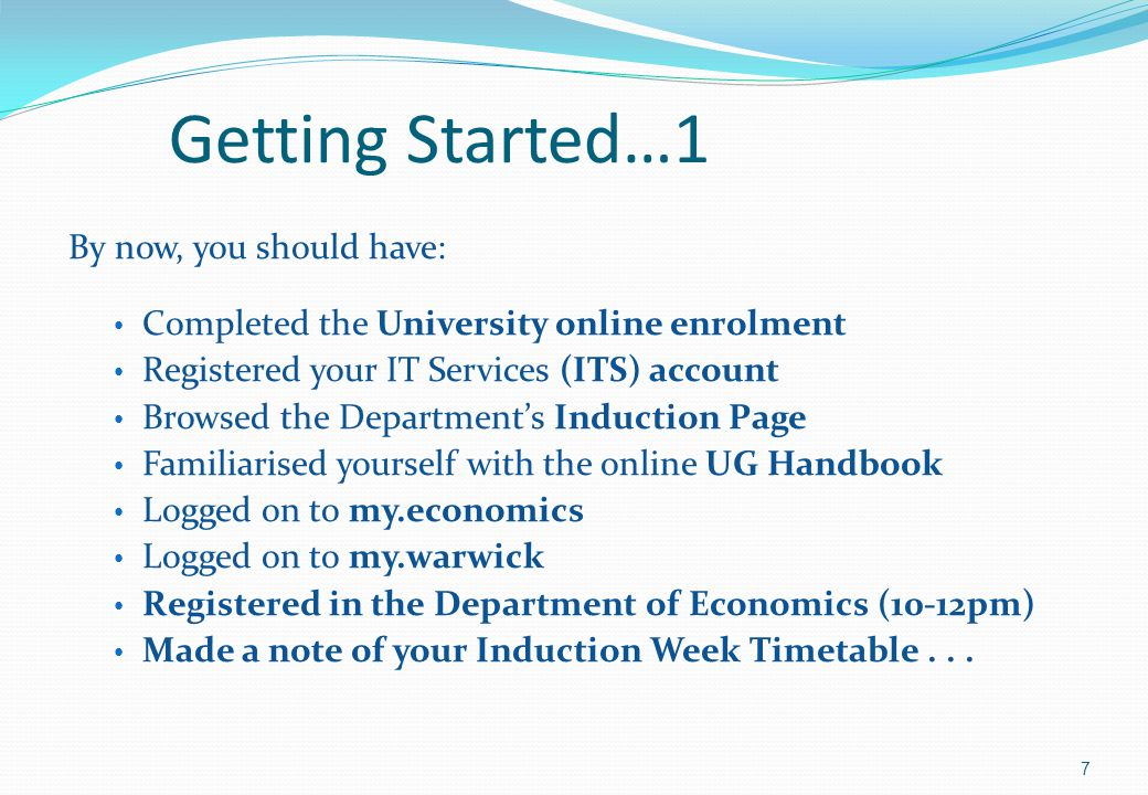 Getting Started…1 By now, you should have: Completed the University online enrolment Registered your IT Services (ITS) account Browsed the Department's Induction Page Familiarised yourself with the online UG Handbook Logged on to my.economics Logged on to my.warwick Registered in the Department of Economics (10-12pm) Made a note of your Induction Week Timetable...