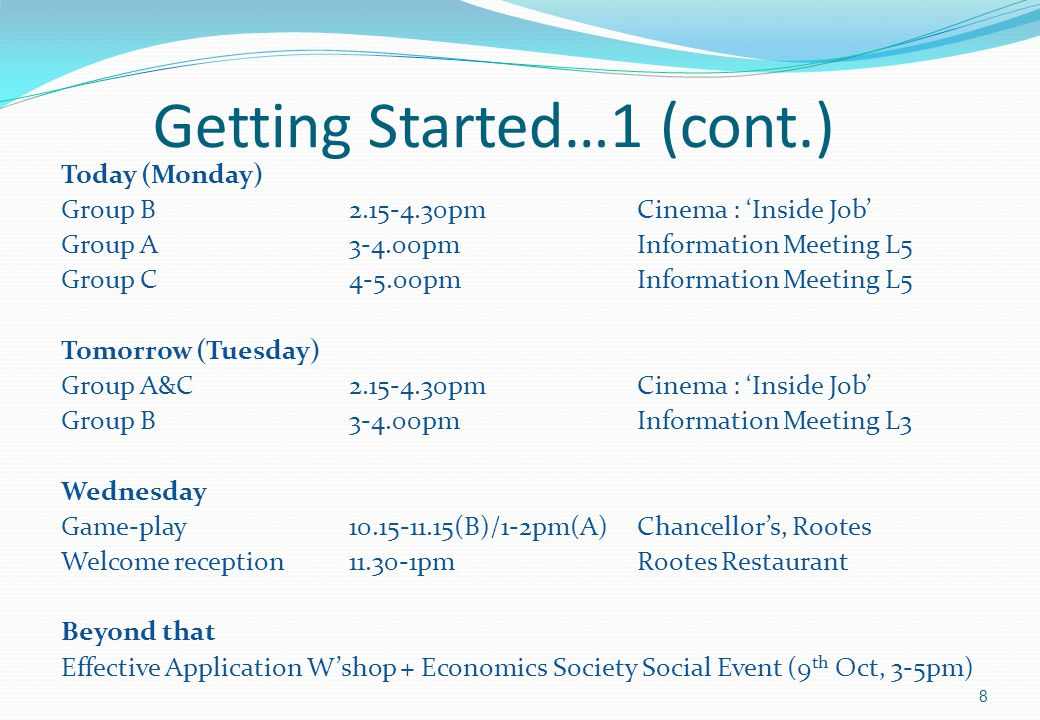 Getting Started…1 (cont.) Today (Monday) Group B2.15-4.30pm Cinema: 'Inside Job' Group A3-4.00pmInformation Meeting L5 Group C4-5.00pmInformation Meeting L5 Tomorrow (Tuesday) Group A&C2.15-4.30pmCinema: 'Inside Job' Group B3-4.00pmInformation Meeting L3 Wednesday Game-play10.15-11.15(B)/1-2pm(A) Chancellor's, Rootes Welcome reception 11.30-1pmRootes Restaurant Beyond that Effective Application W'shop + Economics Society Social Event (9 th Oct, 3-5pm) 8