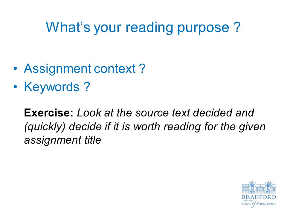 What's your reading purpose ? Assignment context ? Keywords ? Exercise: Look at the source text decided and (quickly) decide if it is worth reading fo
