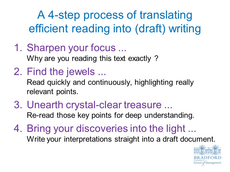 A 4-step process of translating efficient reading into (draft) writing 1.Sharpen your focus... Why are you reading this text exactly ? 2.Find the jewe