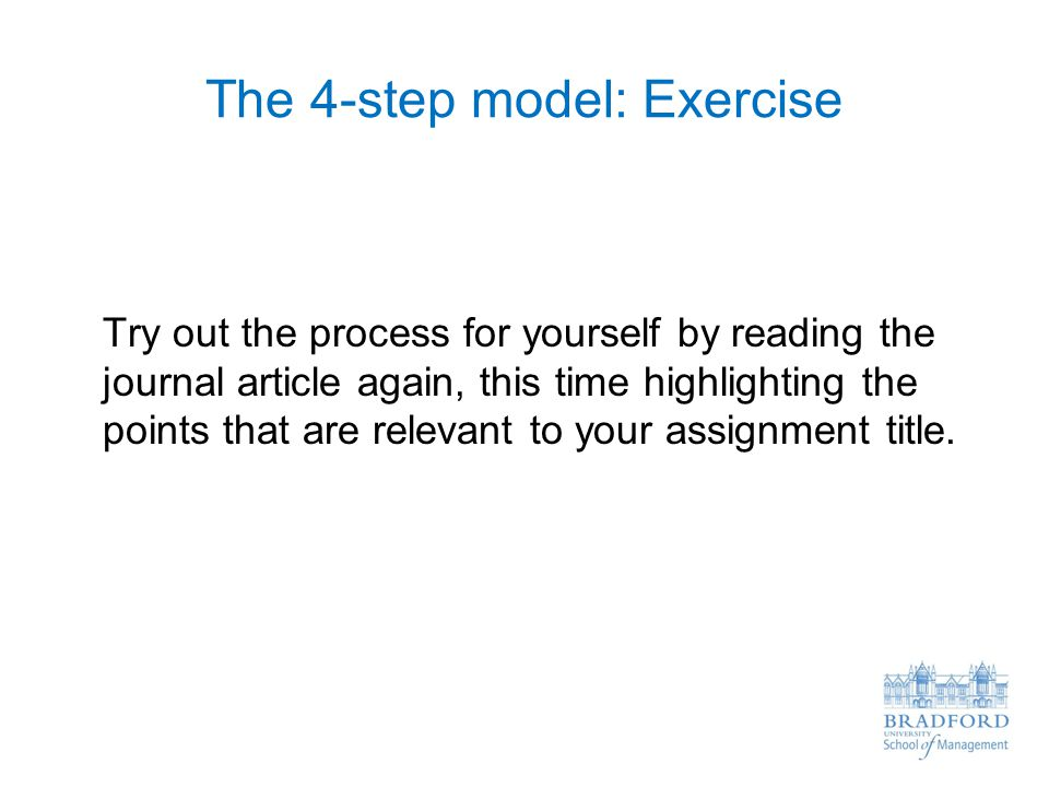 The 4-step model: Exercise Try out the process for yourself by reading the journal article again, this time highlighting the points that are relevant