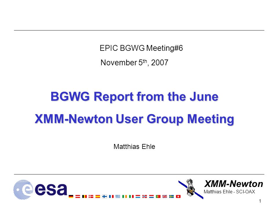 XMM-Newton 1 Matthias Ehle - SCI-OAX EPIC BGWG Meeting#6 November 5 th, 2007 BGWG Report from the June XMM-Newton User Group Meeting Matthias Ehle