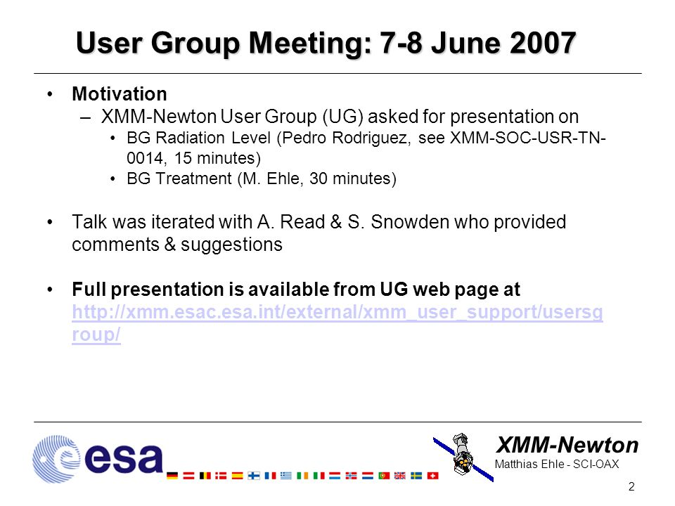 XMM-Newton 2 Matthias Ehle - SCI-OAX User Group Meeting: 7-8 June 2007 Motivation –XMM-Newton User Group (UG) asked for presentation on BG Radiation Level (Pedro Rodriguez, see XMM-SOC-USR-TN- 0014, 15 minutes) BG Treatment (M.