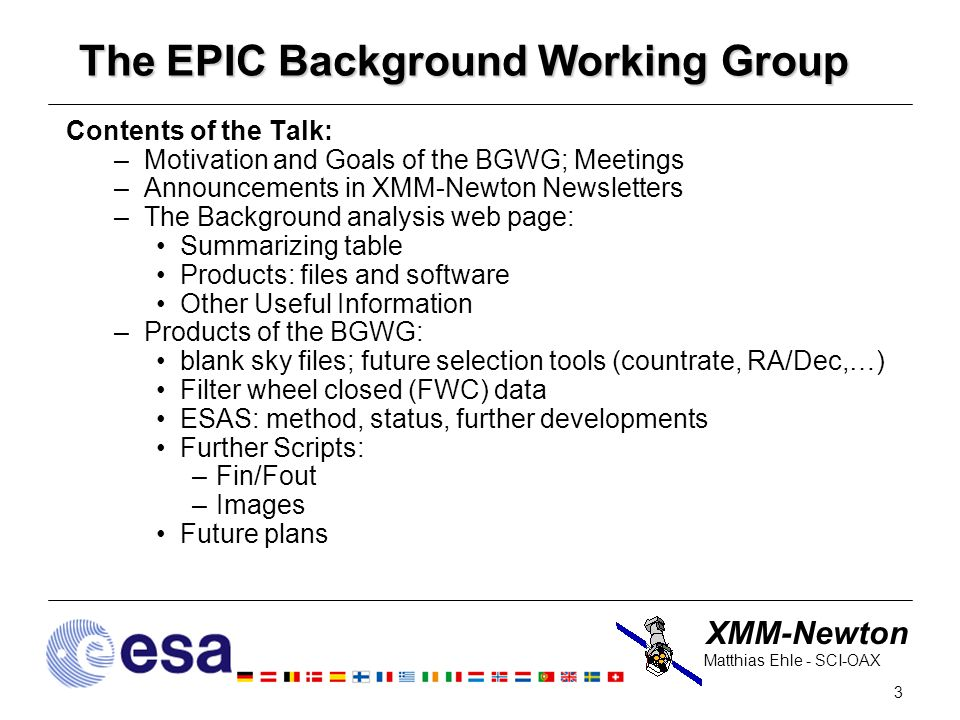 XMM-Newton 3 Matthias Ehle - SCI-OAX The EPIC Background Working Group Contents of the Talk: –Motivation and Goals of the BGWG; Meetings –Announcements in XMM-Newton Newsletters –The Background analysis web page: Summarizing table Products: files and software Other Useful Information –Products of the BGWG: blank sky files; future selection tools (countrate, RA/Dec,…) Filter wheel closed (FWC) data ESAS: method, status, further developments Further Scripts: –Fin/Fout –Images Future plans