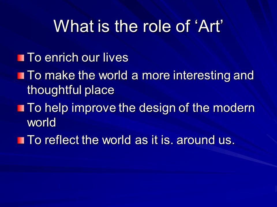 What is the role of 'Art' To enrich our lives To make the world a more interesting and thoughtful place To help improve the design of the modern world To reflect the world as it is.