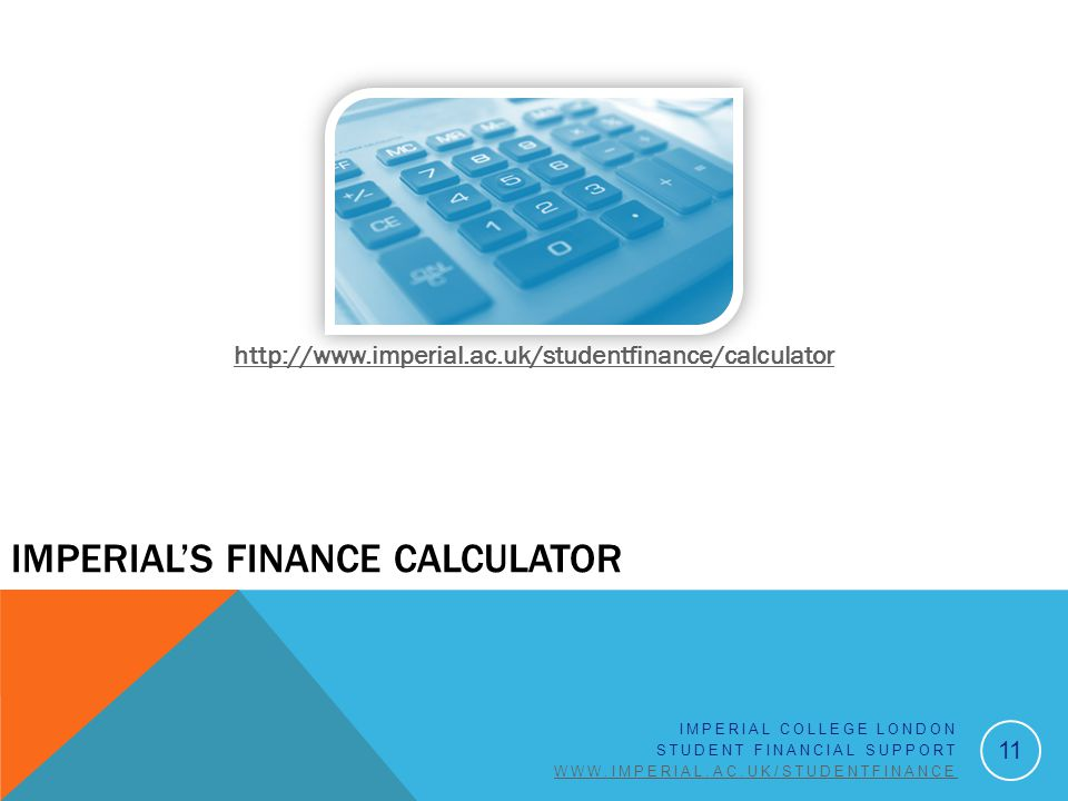 http://www.imperial.ac.uk/studentfinance/calculator 11 IMPERIAL COLLEGE LONDON STUDENT FINANCIAL SUPPORT WWW.IMPERIAL.AC.UK/STUDENTFINANCE IMPERIAL'S FINANCE CALCULATOR