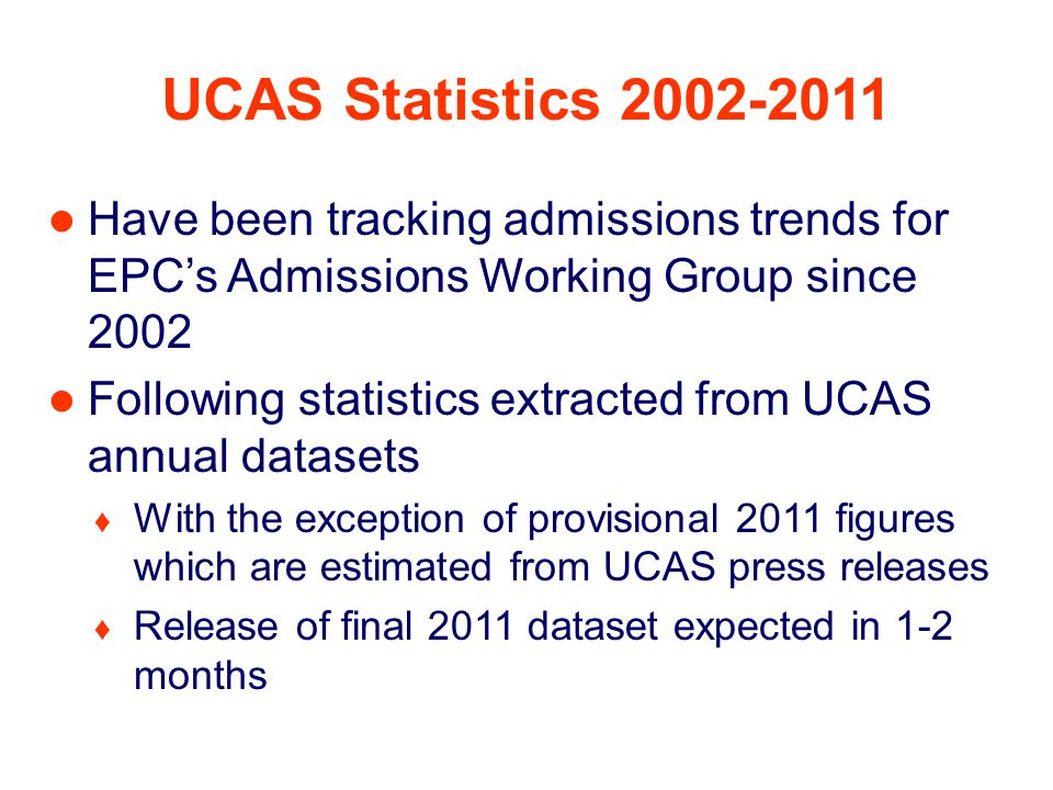 UCAS Statistics 2002-2011 Have been tracking admissions trends for EPC's Admissions Working Group since 2002 Following statistics extracted from UCAS annual datasets ♦ With the exception of provisional 2011 figures which are estimated from UCAS press releases ♦ Release of final 2011 dataset expected in 1-2 months