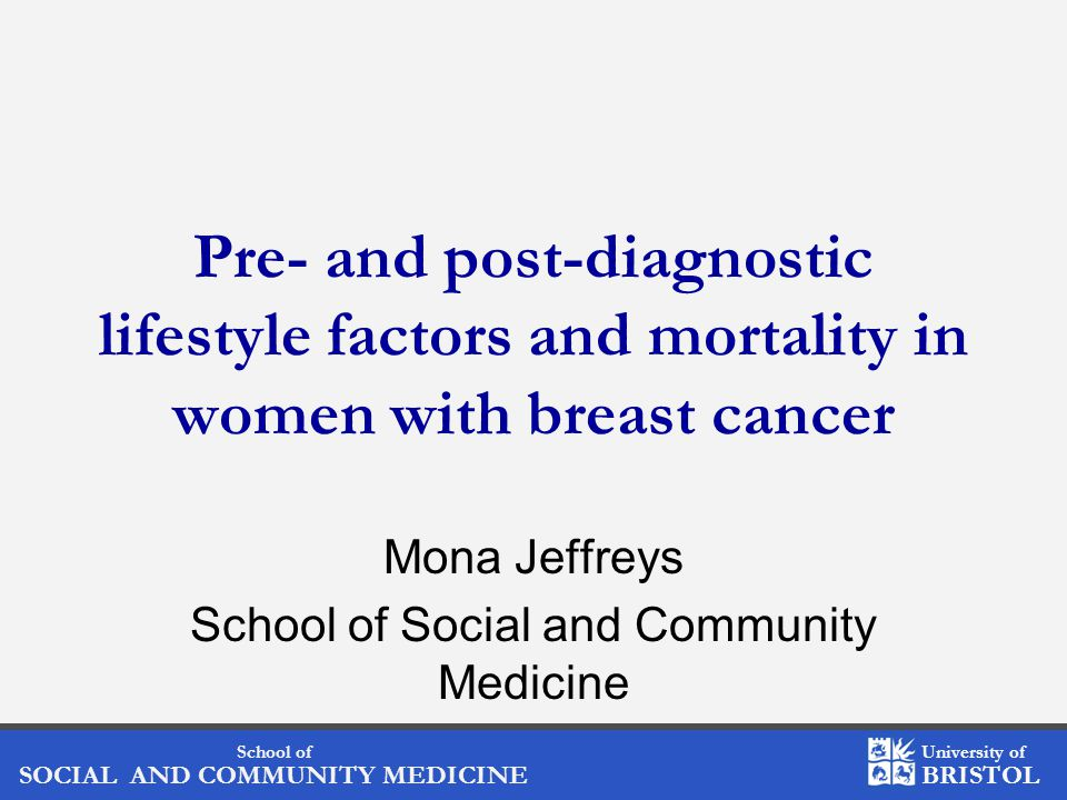 School of SOCIAL AND COMMUNITY MEDICINE University of BRISTOL Pre- and post-diagnostic lifestyle factors and mortality in women with breast cancer Mona Jeffreys School of Social and Community Medicine