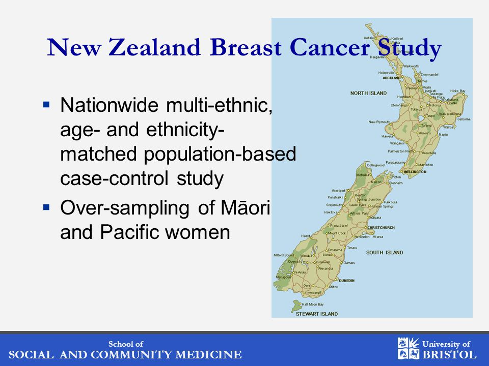 School of SOCIAL AND COMMUNITY MEDICINE University of BRISTOL New Zealand Breast Cancer Study  Nationwide multi-ethnic, age- and ethnicity- matched population-based case-control study  Over-sampling of Māori and Pacific women