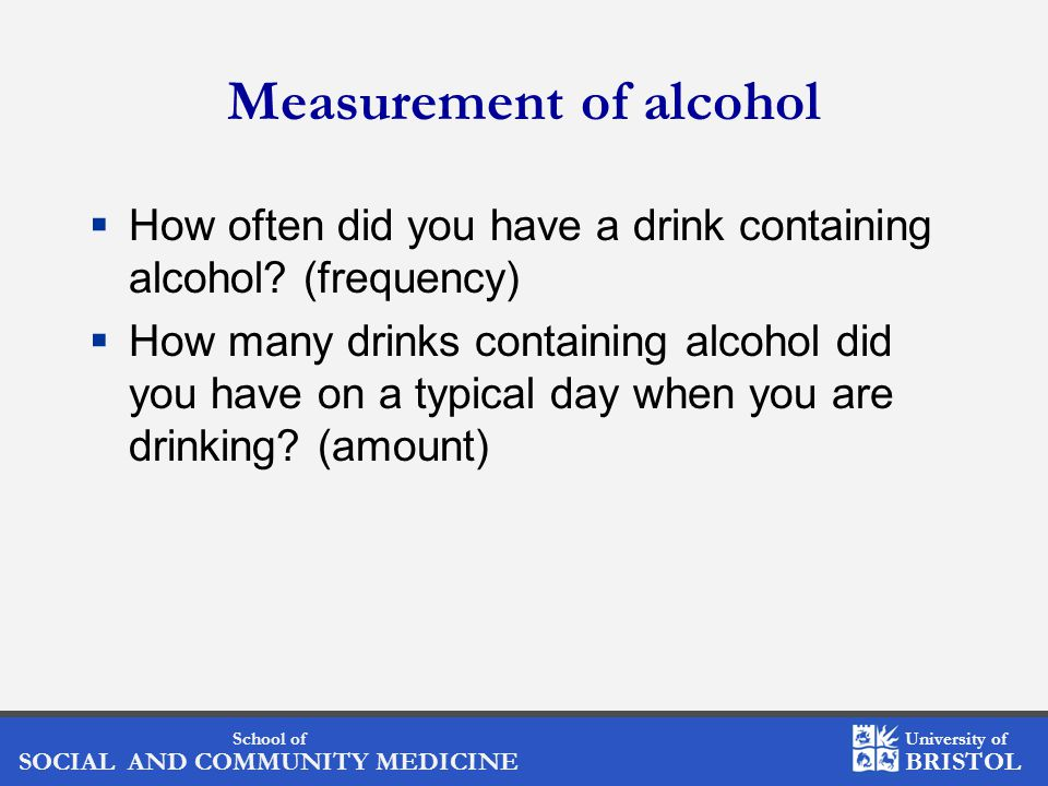 School of SOCIAL AND COMMUNITY MEDICINE University of BRISTOL Measurement of alcohol  How often did you have a drink containing alcohol.