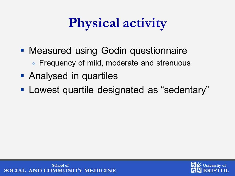 School of SOCIAL AND COMMUNITY MEDICINE University of BRISTOL Physical activity  Measured using Godin questionnaire  Frequency of mild, moderate and strenuous  Analysed in quartiles  Lowest quartile designated as sedentary