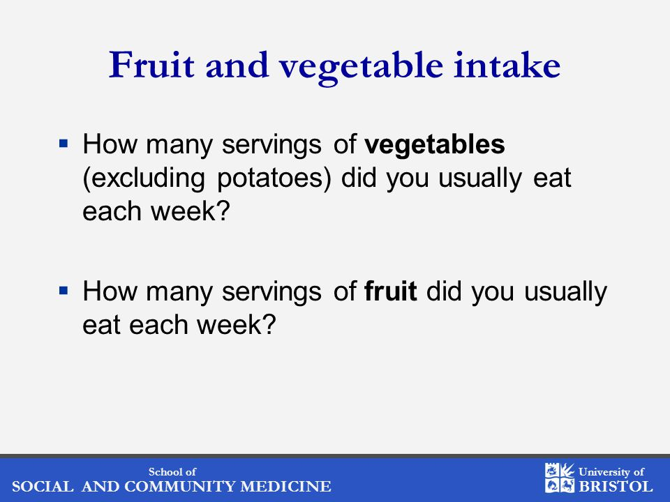 School of SOCIAL AND COMMUNITY MEDICINE University of BRISTOL Fruit and vegetable intake  How many servings of vegetables (excluding potatoes) did you usually eat each week.
