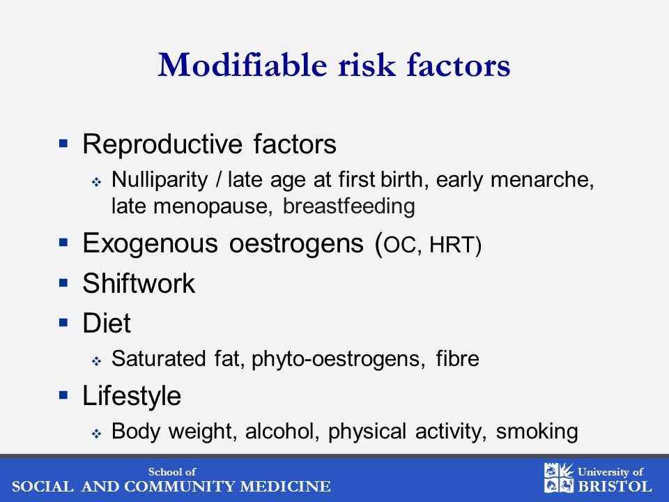 School of SOCIAL AND COMMUNITY MEDICINE University of BRISTOL Modifiable risk factors  Reproductive factors  Nulliparity / late age at first birth, early menarche, late menopause, breastfeeding  Exogenous oestrogens ( OC, HRT)  Shiftwork  Diet  Saturated fat, phyto-oestrogens, fibre  Lifestyle  Body weight, alcohol, physical activity, smoking