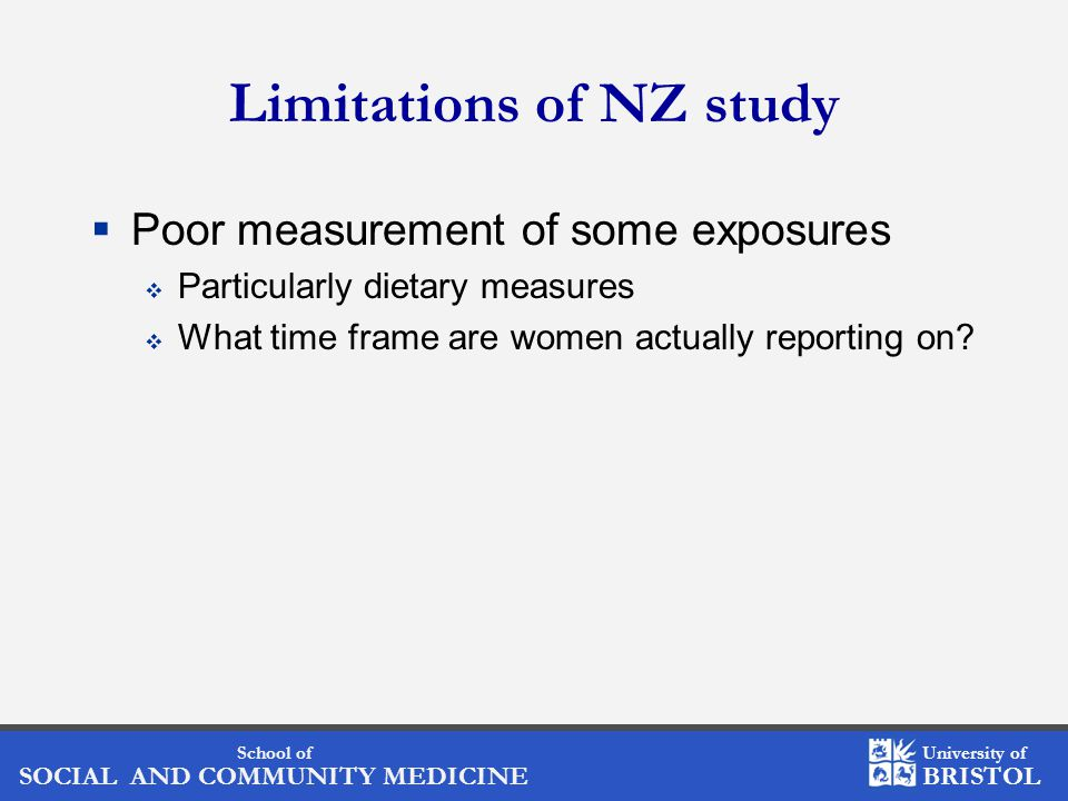 School of SOCIAL AND COMMUNITY MEDICINE University of BRISTOL Limitations of NZ study  Poor measurement of some exposures  Particularly dietary measures  What time frame are women actually reporting on