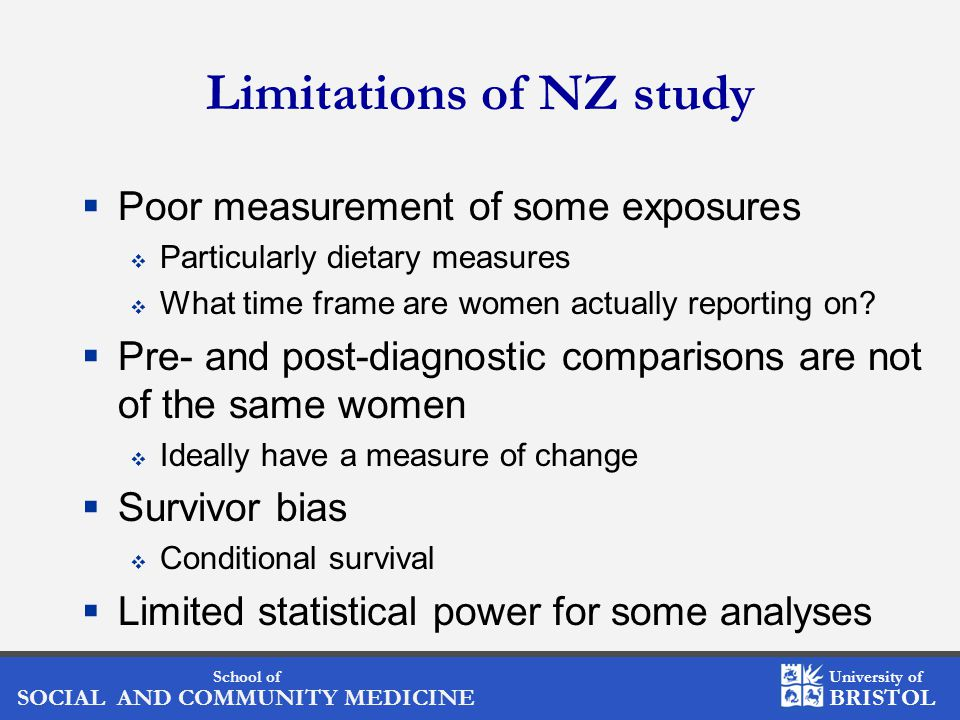 School of SOCIAL AND COMMUNITY MEDICINE University of BRISTOL Limitations of NZ study  Poor measurement of some exposures  Particularly dietary measures  What time frame are women actually reporting on.