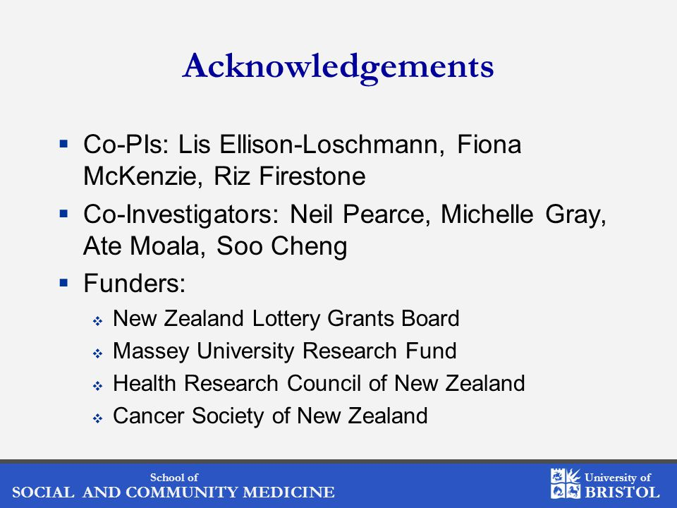 School of SOCIAL AND COMMUNITY MEDICINE University of BRISTOL Acknowledgements  Co-PIs: Lis Ellison-Loschmann, Fiona McKenzie, Riz Firestone  Co-Investigators: Neil Pearce, Michelle Gray, Ate Moala, Soo Cheng  Funders:  New Zealand Lottery Grants Board  Massey University Research Fund  Health Research Council of New Zealand  Cancer Society of New Zealand