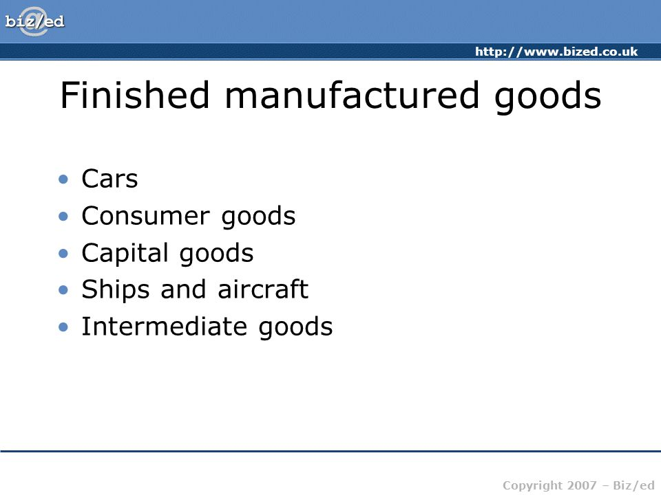 http://www.bized.co.uk Copyright 2007 – Biz/ed Finished manufactured goods Cars Consumer goods Capital goods Ships and aircraft Intermediate goods