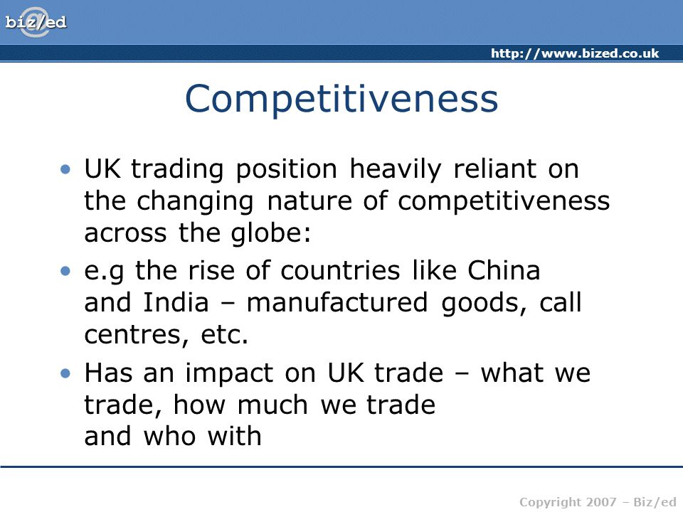 http://www.bized.co.uk Copyright 2007 – Biz/ed Competitiveness UK trading position heavily reliant on the changing nature of competitiveness across the globe: e.g the rise of countries like China and India – manufactured goods, call centres, etc.