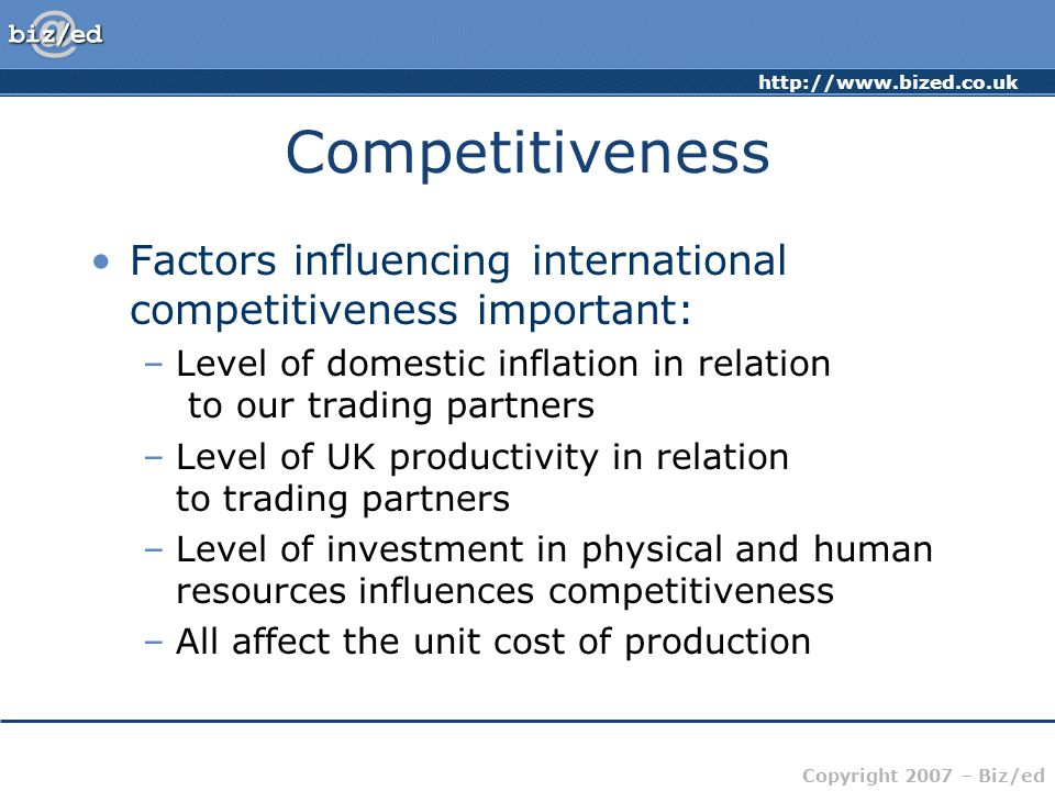 http://www.bized.co.uk Copyright 2007 – Biz/ed Competitiveness Factors influencing international competitiveness important: –Level of domestic inflation in relation to our trading partners –Level of UK productivity in relation to trading partners –Level of investment in physical and human resources influences competitiveness –All affect the unit cost of production