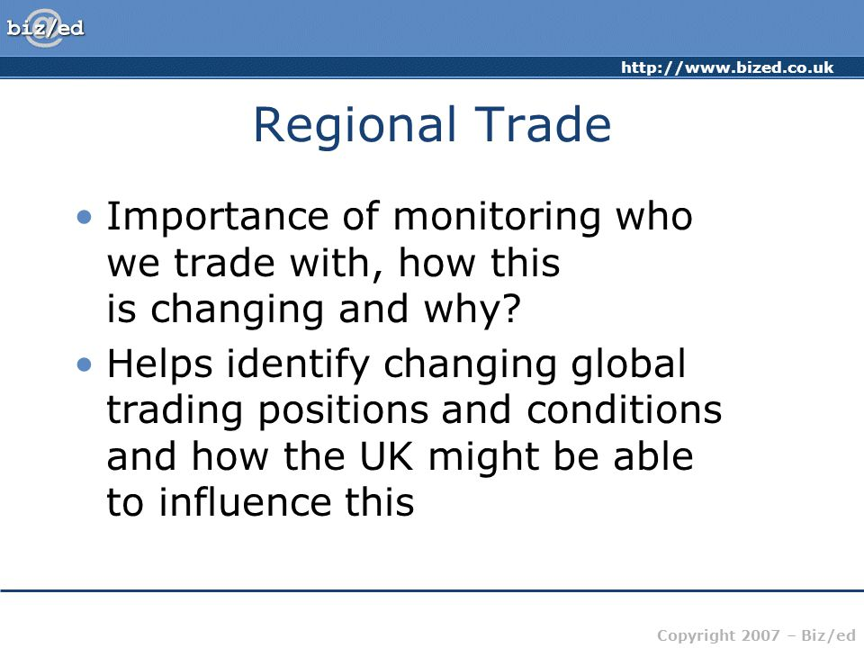 http://www.bized.co.uk Copyright 2007 – Biz/ed Regional Trade Importance of monitoring who we trade with, how this is changing and why.